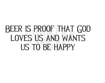 Beer Is Proof That God Loves Us And Wants Us To Be Happy - Digital File Only - SVG