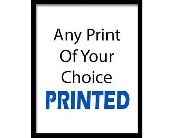 Any Print of Your Choice Printed and Sent in the Mail.  Prints can also be customized.