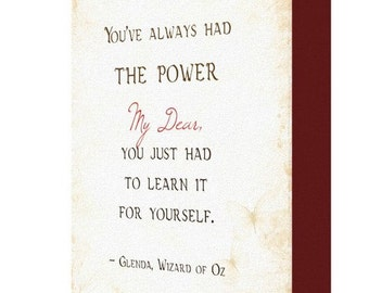You've always had the power my dear, you just had to learn it for yourself. Glinda, Wizard of Oz