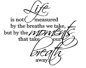 Life is not measured by the breaths we take, but by the moments that take our breath away Decal
