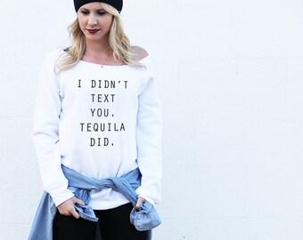 Tequila Sweatshirt - I Didn't Text You, Tequila Did Sweatshirt - Womens Tequila Top - Off the Shoulder - Gray Black White Sweatshirt