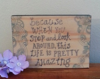 Because When you Stop and Look Around, This Life is Pretty Amazing - Handmade Wooden Sign