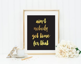 Aint Nobody Got Time for That Printable Art Gold Foil Wall Art Black and Gold Wall Art Funny Quotes Dorm Decor Home Decor Funny Wall Art