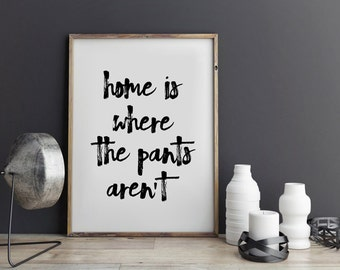Home is where the pants aren't, Inspirational Print, Typography Quote, Motivational Poster, Quote Print, Wall Art, Minimalist Decor