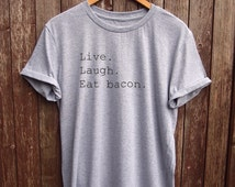 Live Laugh Eat bacon T shirt  - funny t-shirts, parody shirts, fun gifts, mens tees, foodie gift, food tshirts, mens gifts, food quotes, tee