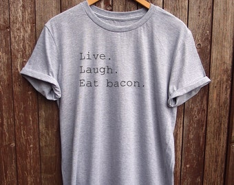 Live Laugh Eat bacon T shirt  - funny t-shirts, parody shirts, fun gifts, mens tees, foodie gift, food tshirts, mens gifts, food quotes, tee