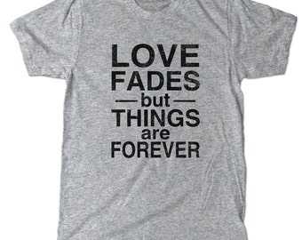 Love Fades But Things are Forever T-Shirt, Cute tee shirt