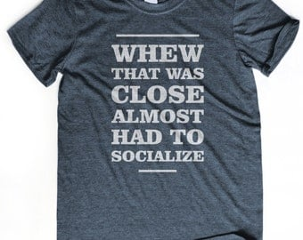 GEEKY SHIRT that was close almost had to socialize t-shirt Inreovert shirt Socially awkward tshirt Nerdy tee Party hard by reading books