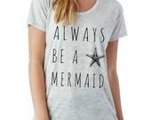 Always Be a Mermaid slouchy t shirt Alternative Apparel KIMBER tee tshirt shirt screenprint ladies scoop top