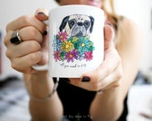 All You Need is Pug Mug - Pug Coffee Mug - Pug Mug - Pug Tea Cup - Hostess Gift - Gift for Her - Floral Mug - Ready to Ship