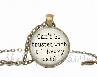 Book Lover Jewelry - Can't Be Trusted with a Library Card - Reading Quote - Pendant Necklace