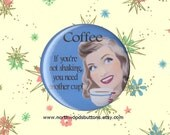 Humorous Kitsch, Coffee Button or Magnet, Sarcastic Coffee Quote Humor Magnet, 1950s Housewife Funny Pin Magnet  2 25 pin back button badge