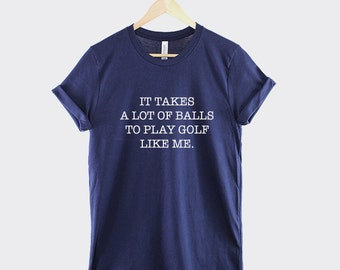 Golf T-Shirt - It Takes A Lot Of Balls To Play Golf Like Me Golfing Funny Golder Shirt