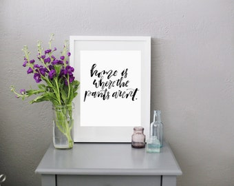 Digital Download Home is where the pants aren't // RachelAllene Calligraphy print