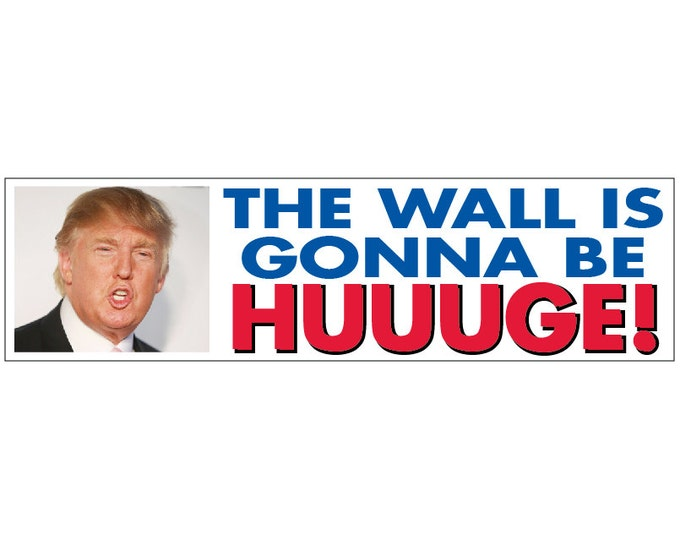 Donald Trump- The Wall is Going to Be HUGE HUUUGE!! Decal Vinyl or Magnet Bumper Sticker