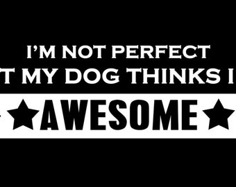 I'm not perfect but my dog thinks I'm awesome