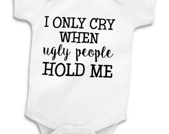 Funny Baby Onesie Toddler Shirt - I Only Cry When Ugly People Hold Me