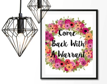 Come back with a warrant, funny quote print, floral wreath print, digital download, printable 8x10, home decor, college decor, warrant print