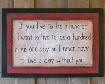 If you live to be a hundred, I want to live to e a hundred minus one day so I never have to live a day without you Pooh quote by Laurie