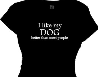 I Like My Dog Better Than Most People, Woman's Funny  Animal Pet Saying, Women's Message, Quote T shirt
