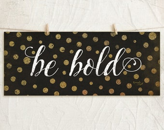 Be Bold 8x18 Art Print  - Inspirational, Motivational, Word Art, Home Wall Decor, Vintage Chic -Black, Gold, White