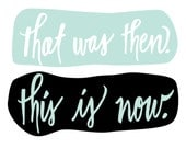 That Was Then. This Is Now - 8x10 hand drawn and hand lettered bright color quote on white background
