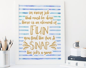 In every job that must be done, there is an element of fun. You find the fun and snap, the job's a game - Mary Poppins - Disney Quotes