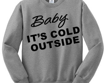 Baby Its Cold Outside Sweatshirt , Funny Humor Novelty Cute Saying , Womens Sweatshirt