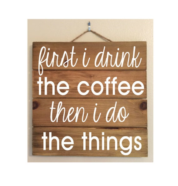 First I Drink The Coffee Then I Do The Things Custom Wood Sign