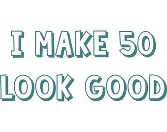 I make 50 look good - fifty 50 birthday t-shirt