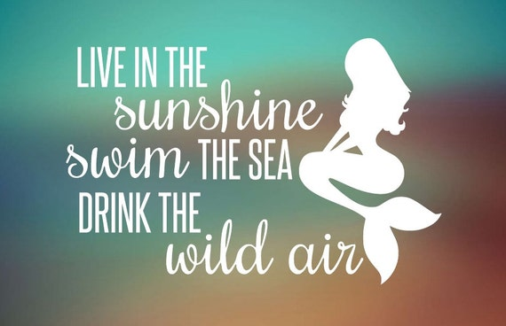 Live in the Sunshine - Swim The Sea - Drink the Wild Air  -  Mermaid Decal  - Car Decal - Car Sticker - Laptop Decal - Laptop Sticker
