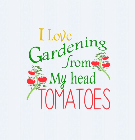 I love gardening from my head tomatoes svg by jencraftdesigns for Gardening is my passion