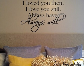 I loved you then I love you still  always have always will, vinyl wall decal, wall art, I loved you yesterday, I love you still decal