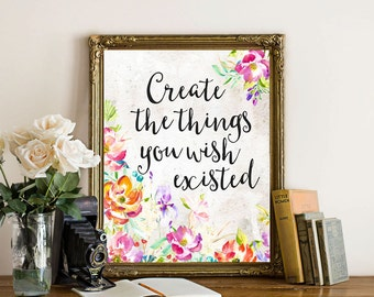 Printable Wall Art, Home office decor floral printable art, typography inspirational wall art, Create the things you wish existed quote art