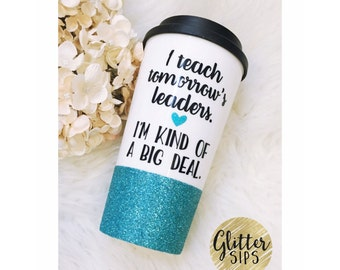 I Teach Tomorrow's Leaders, I'm Kind of a Big Deal Glitter To Go Cup // Glitter Cup // Glitter Coffee Cup // Travel Cup // Teacher Gift
