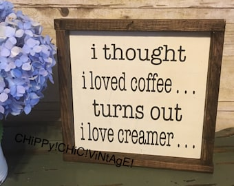 Coffee Sign | Funny Coffee Sign | i thought i loved coffee turns out i love creamer| home decor | shelf sitter | kitchen sign | rustic sign
