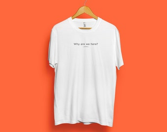 Word Series: Why are we here? T-Shirt - White Color / Word Tee / Quote Tee, typography tee, Funny Quote, illustration tee