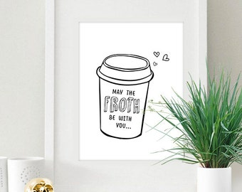 Instant Download May The Froth Be With You Monochrome Coffee To Go Mug 8x10 inch Poster Print - P1146