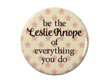 Be the Leslie Knope of Everything You Do - Pin Back Badge/Magnet - Leslie Knope - Parks and Recreation -