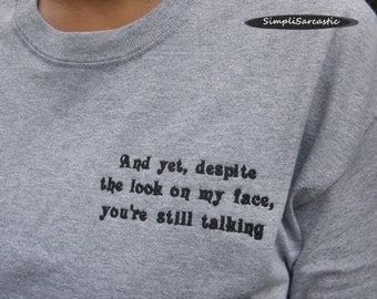 And yet, despite the look on my face, you're still talking.  T-Shirt - Light Gray, Unisex, sarcastic shirt, funny shirt