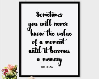 Sometimes you will never know the value of a moment until it becomes a memory black downloadable typography poster, Dr. Seuss quote print