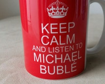 Keep Calm And Listen to Michael Buble Any Color Option 11OZ - 300ml
