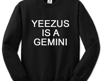 Yeezus Is A Gemini SweatShirt gift teen womans mans clothing swagger style fashion