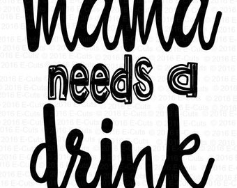 Mama Needs a Drink SVG DXF Digital Download Vinyl Cut File JPEG Printable T Shirt Design Cut File Drinking Alcohol Funny Cocktail