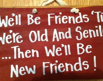 We'll be FRIENDS til we're old and SENILE then we'll be new friends sign wood funny bff gift birthday Christmas