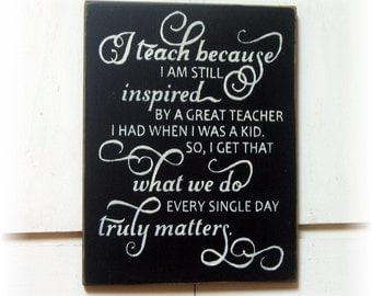 I teach because I am still inspired by a great Teacher I had when I was a kid... wood teacher gift sign