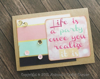 Homemade Card- Life is a Party Once You Realize It Is- Just Because- Birthday