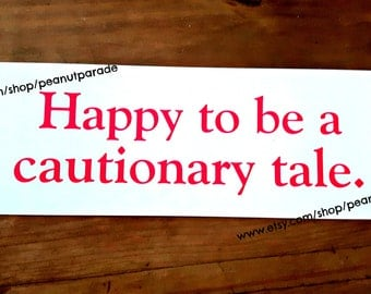Happy to be a Cautionary Tale Bumper Sticker