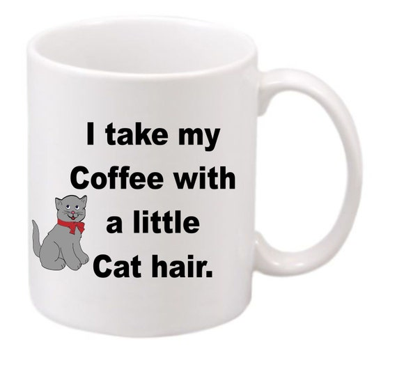 I take my Coffee with a little Cat hair#178, Cat lovers coffee mug, Coffee cup, cat lovers we all know there is a lot of hair so lets laugh