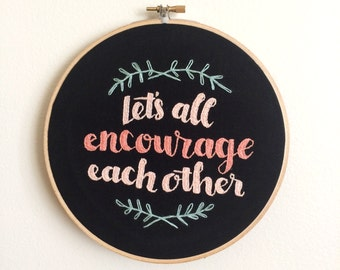 Let's All Encourage Each Other Hand Lettering Hand Embroidered Wall Art Hoop Art Wall Hanging in Embroidery Hoop